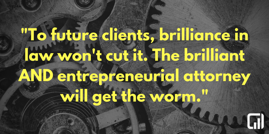 To future clients, brilliance in law won't cut it. The brilliant AND entrepreneurial attorney will get the worm.